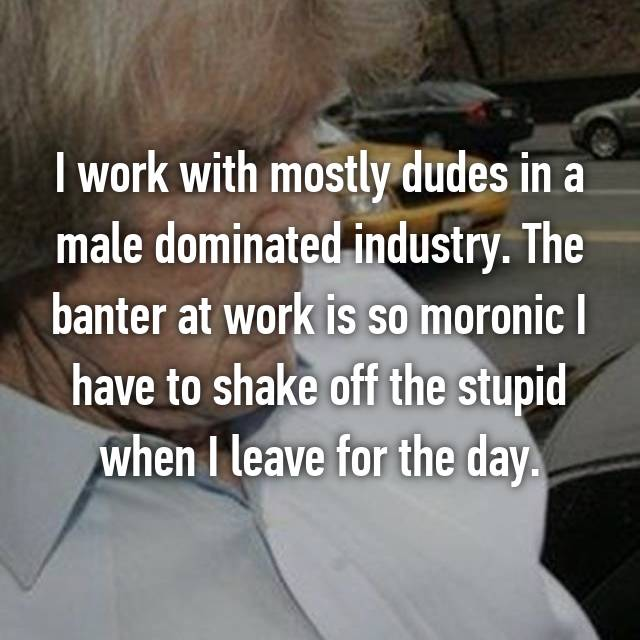 I work with mostly dudes in a male dominated industry. The banter at work is so moronic I have to shake off the stupid when I leave for the day.