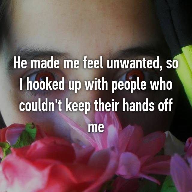 He made me feel unwanted, so I hooked up with people who couldn't keep their hands off me
