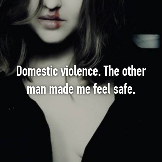 Domestic violence. The other man made me feel safe.