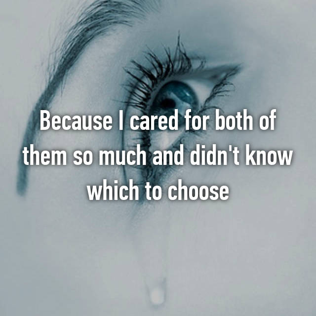 Because I cared for both of them so much and didn't know which to choose