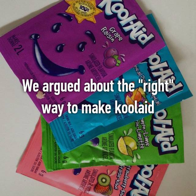 """We argued about the """"right"""" way to make koolaid"""