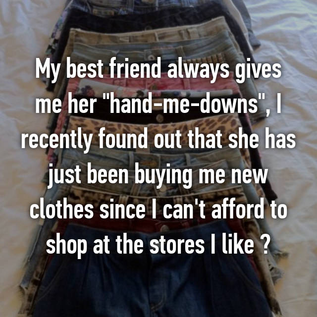 """My best friend always gives me her """"hand-me-downs"""", I recently found out that she has just been buying me new clothes since I can't afford to shop at the stores I like """