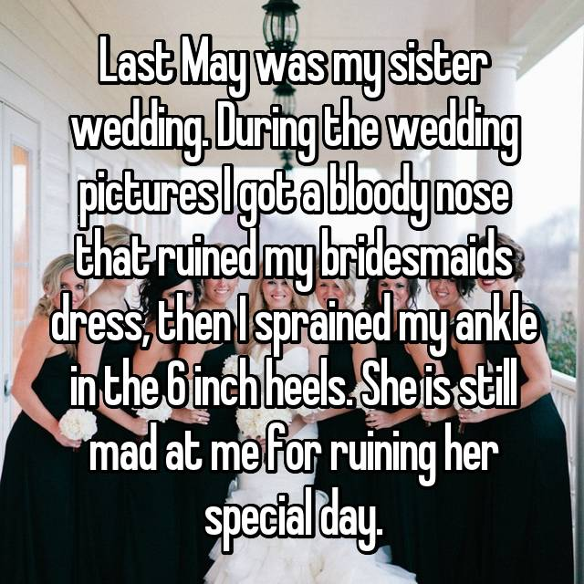 Last May was my sister wedding. During the wedding pictures I got a bloody nose that ruined my bridesmaids dress, then I sprained my ankle in the 6 inch heels. She is still mad at me for ruining her special day.