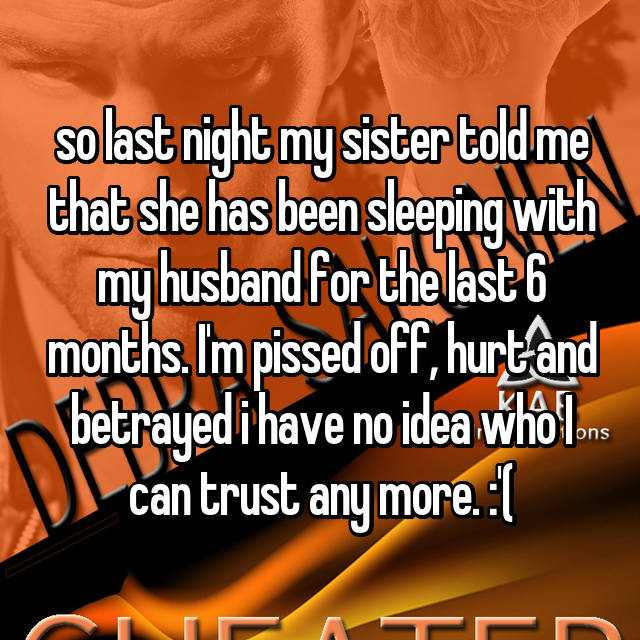 so last night my sister told me that she has been sleeping with my husband for the last 6 months. I'm pissed off, hurt and betrayed i have no idea who I can trust any more. :'(