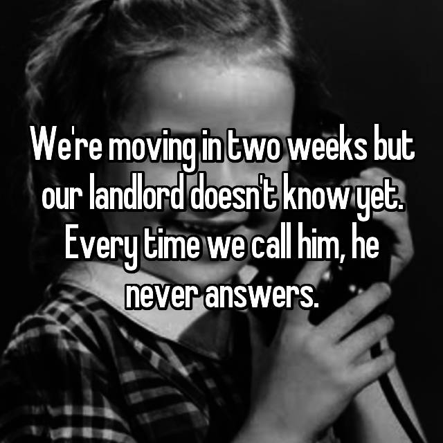 We're moving in two weeks but our landlord doesn't know yet. Every time we call him, he never answers.