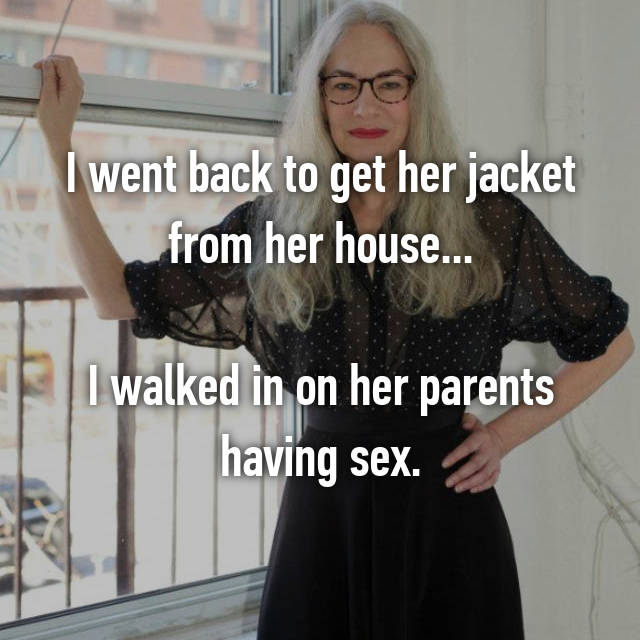 I went back to get her jacket from her house...  I walked in on her parents having sex.