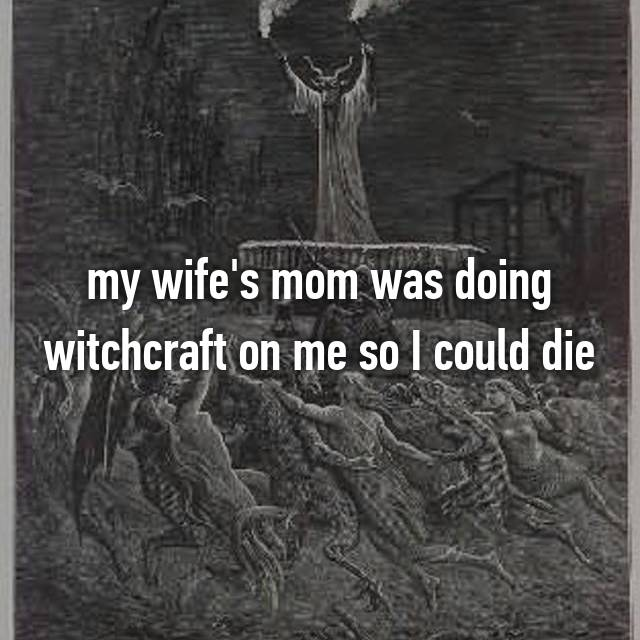 my wife's mom was doing witchcraft on me so I could die