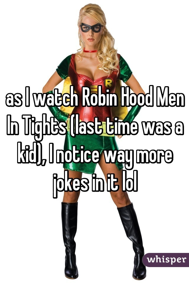 i watch robin hood men in tights last time was a kid i notice as i watch robin hood men in tights last time was a kid i notice way more