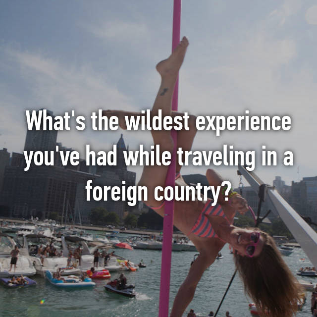 What's the wildest experience you've had while traveling in a foreign country?