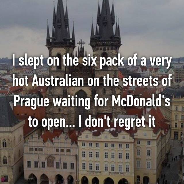 I slept on the six pack of a very hot Australian on the streets of Prague waiting for McDonald's to open... I don't regret it