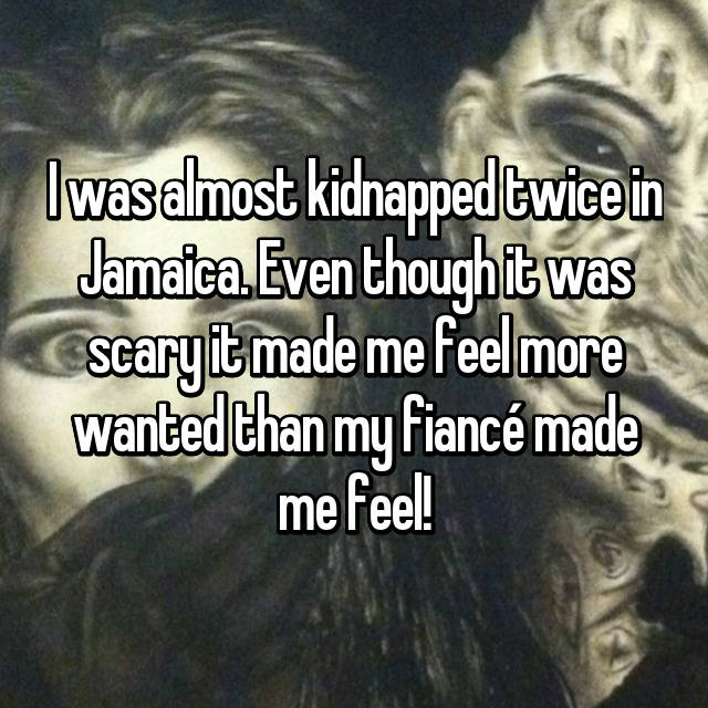 I was almost kidnapped twice in Jamaica. Even though it was scary it made me feel more wanted than my fiancé made me feel!😒😔👏