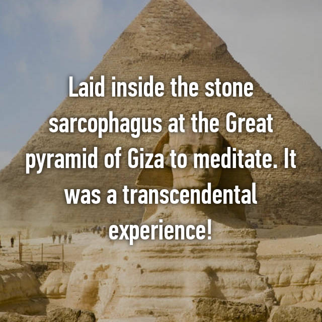 Laid inside the stone sarcophagus at the Great pyramid of Giza to meditate. It was a transcendental experience!