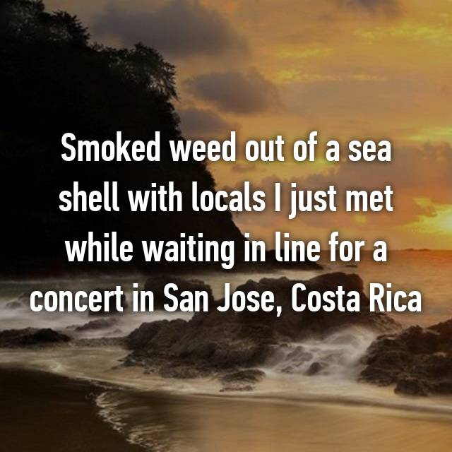 Smoked weed out of a sea shell with locals I just met while waiting in line for a concert in San Jose, Costa Rica