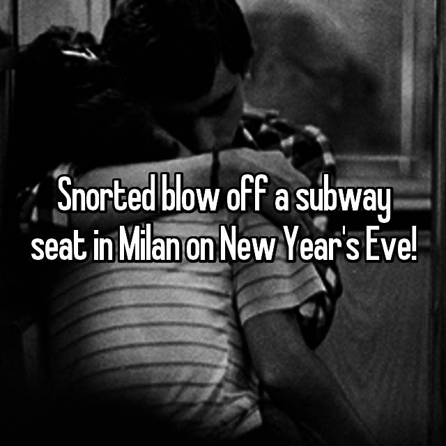 Snorted blow off a subway seat in Milan on New Year's Eve!