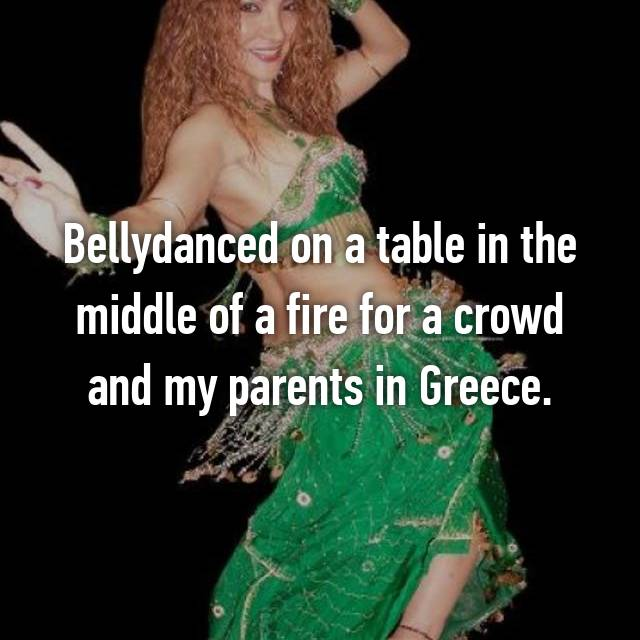Bellydanced on a table in the middle of a fire for a crowd and my parents in Greece.