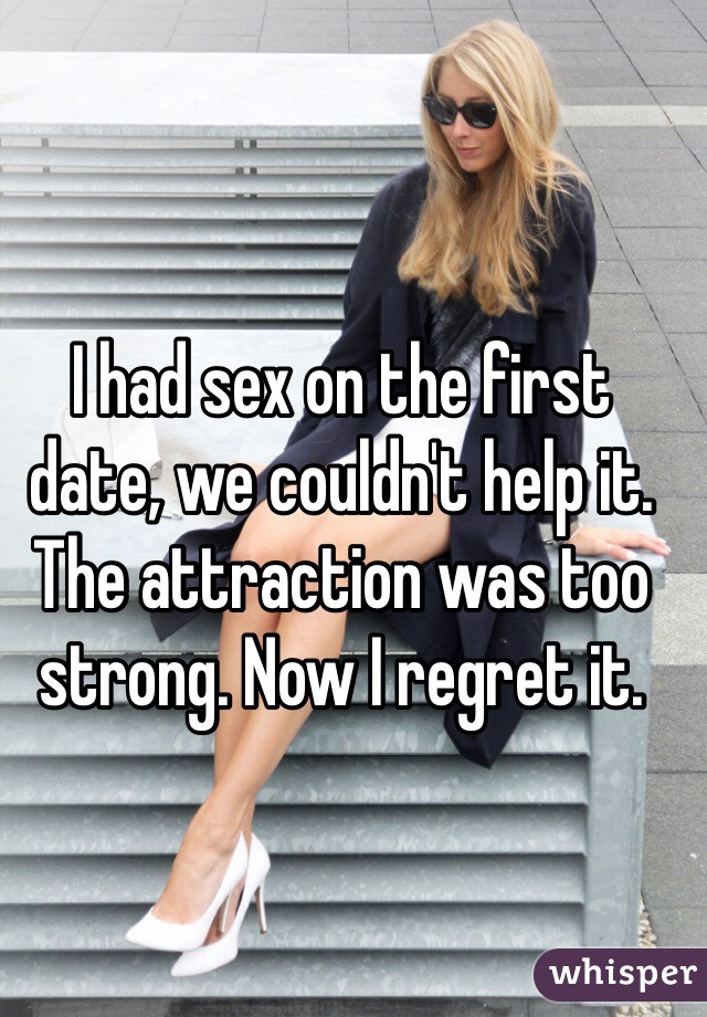 I had sex on the first date, we couldn't help it. The attraction was too strong. Now I regret it.