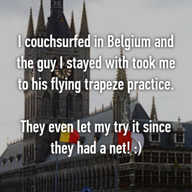 I couchsurfed in Belgium and the guy I stayed with took me to his flying trapeze practice.  They even let my try it since they had a net! :)
