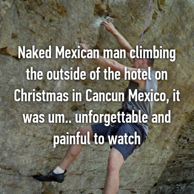 Naked Mexican man climbing the outside of the hotel on Christmas in Cancun Mexico, it was um.. unforgettable and painful to watch