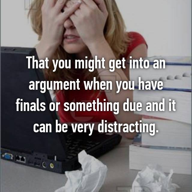 That you might get into an argument when you have finals or something due and it can be very distracting.