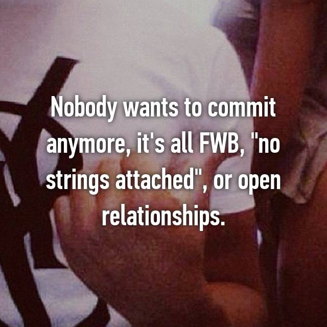 """Nobody wants to commit anymore, it's all FWB, """"no strings attached"""", or open relationships."""