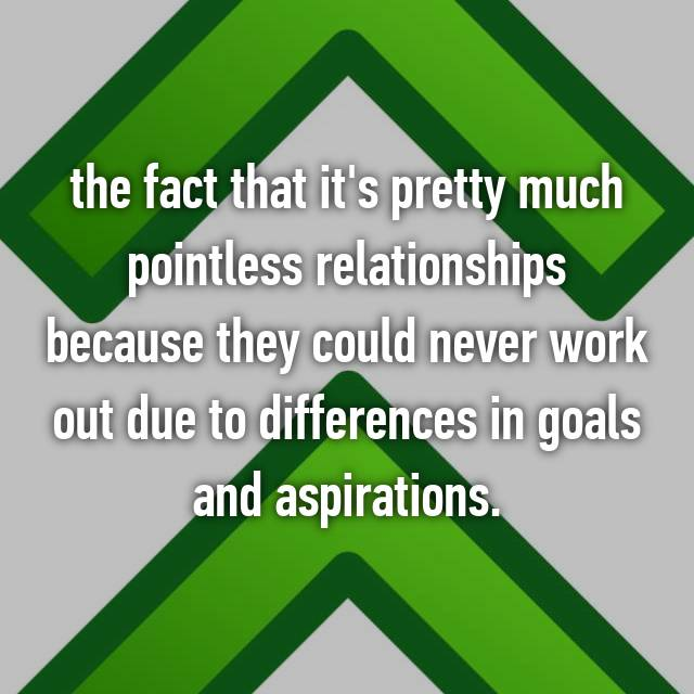 the fact that it's pretty much pointless relationships because they could never work out due to differences in goals and aspirations.