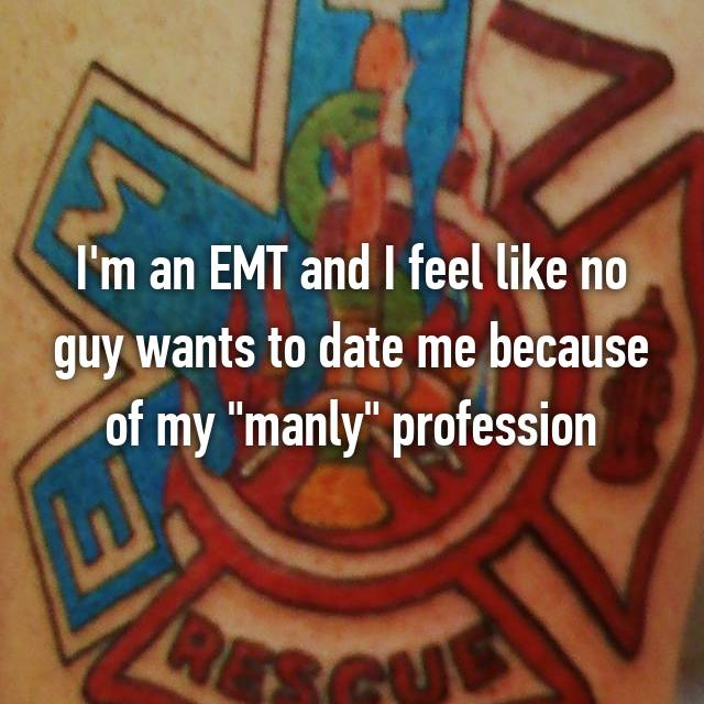 "I'm an EMT and I feel like no guy wants to date me because of my ""manly"" profession"