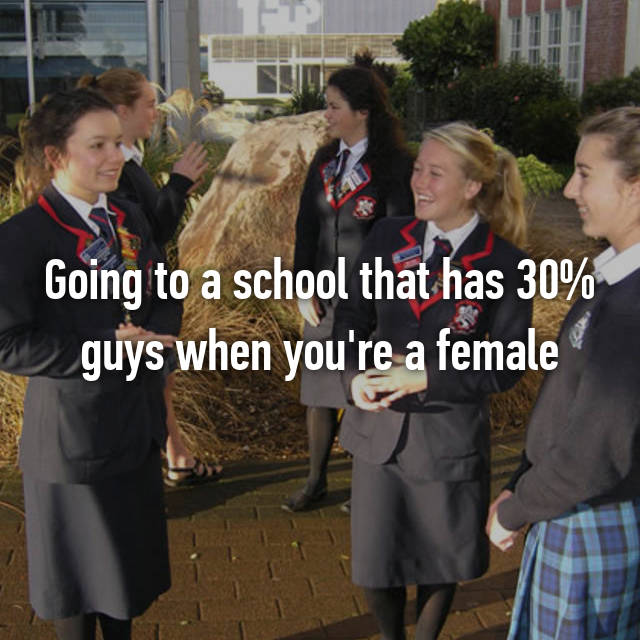 Going to a school that has 30% guys when you're a female