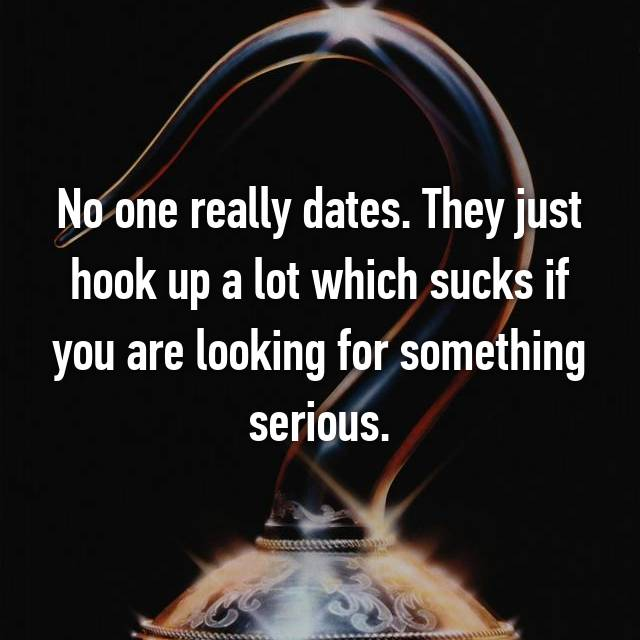 No one really dates. They just hook up a lot which sucks if you are looking for something serious.