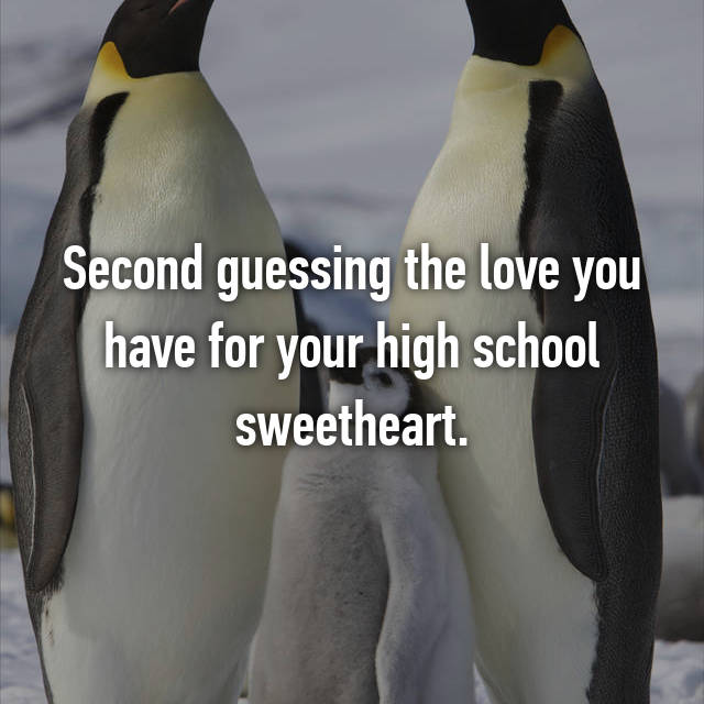 Second guessing the love you have for your high school sweetheart.