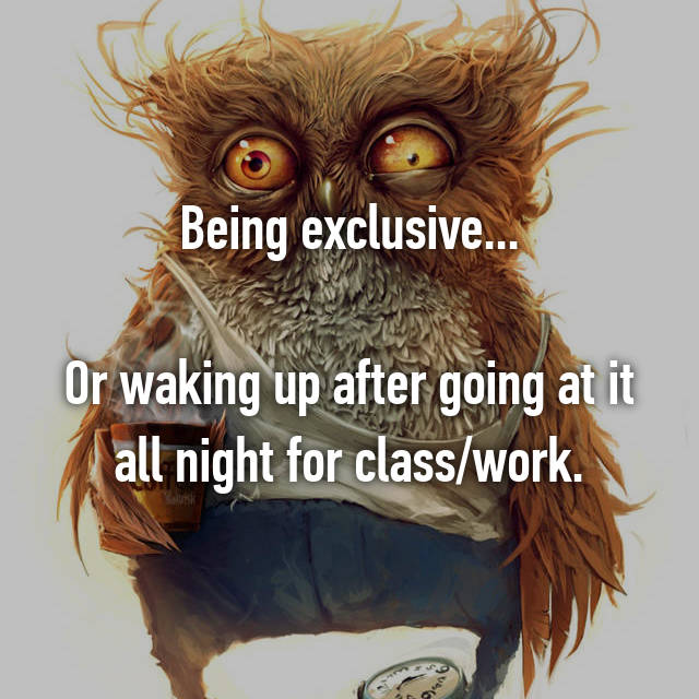 Being exclusive...  Or waking up after going at it all night for class/work.