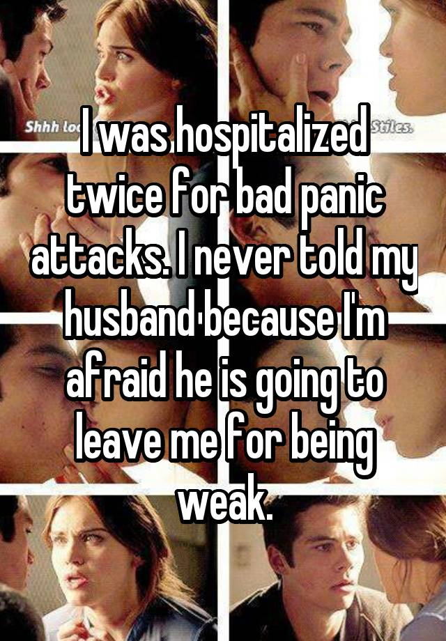 I was hospitalized twice for bad panic attacks. I never told my husband because I