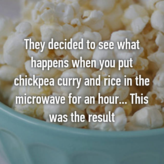 They decided to see what happens when you put chickpea curry and rice in the microwave for an hour... This was the result