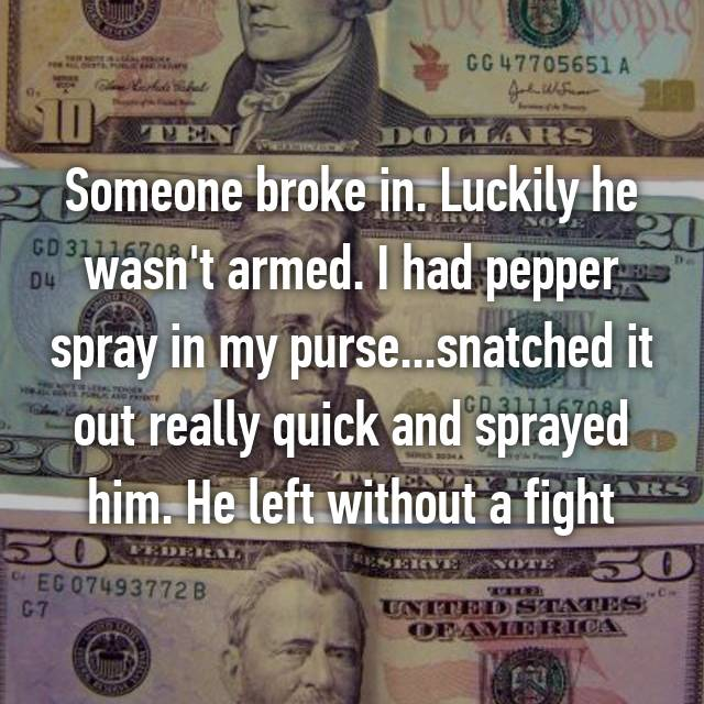 Someone broke in. Luckily he wasn't armed. I had pepper spray in my purse...snatched it out really quick and sprayed him. He left without a fight