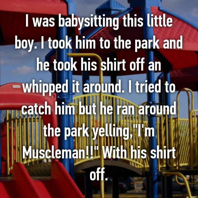 """I was babysitting this little boy. I took him to the park and he took his shirt off an whipped it around. I tried to catch him but he ran around the park yelling,""""I'm Muscleman!!"""" With his shirt off."""