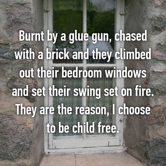 Burnt by a glue gun, chased with a brick and they climbed out their bedroom windows and set their swing set on fire. They are the reason, I choose to be child free.