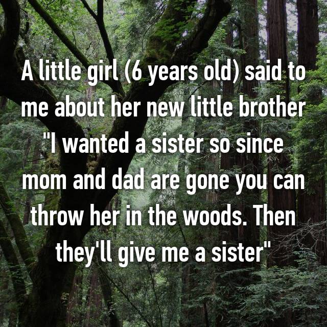 """A little girl (6 years old) said to me about her new little brother """"I wanted a sister so since mom and dad are gone you can throw her in the woods. Then they'll give me a sister"""""""