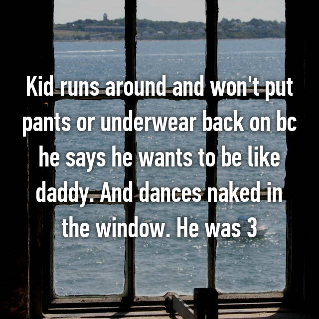 Kid runs around and won't put pants or underwear back on bc he says he wants to be like daddy. And dances naked in the window. He was 3