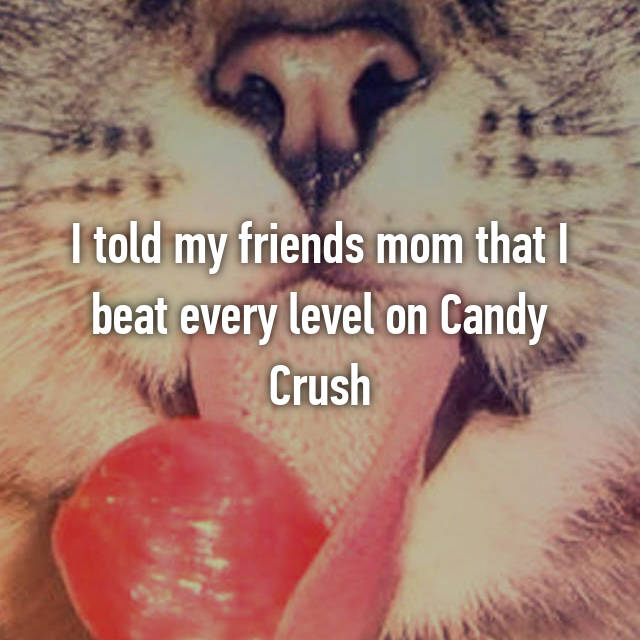 I told my friends mom that I beat every level on Candy Crush