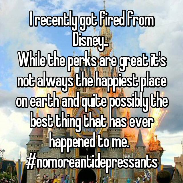 I recently got fired from Disney..  While the perks are great it's not always the happiest place on earth and quite possibly the best thing that has ever happened to me.   #nomoreantidepressants