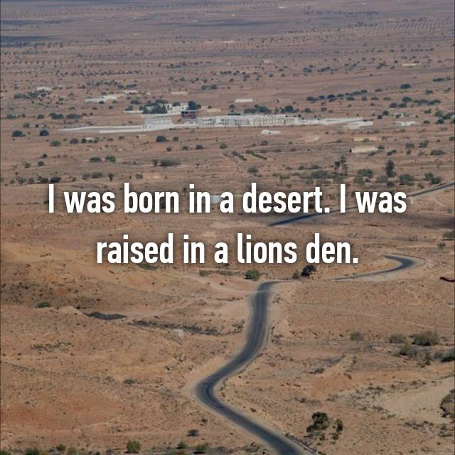 I was born in a desert. I was raised in a lions den.