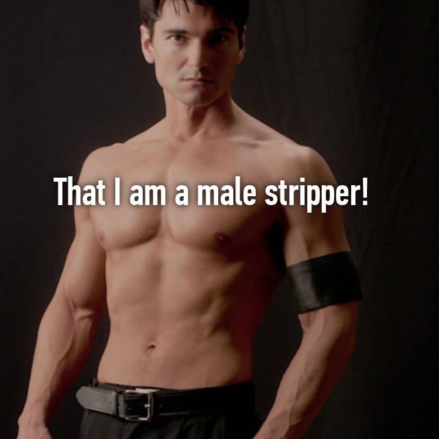 That I am a male stripper! 😉