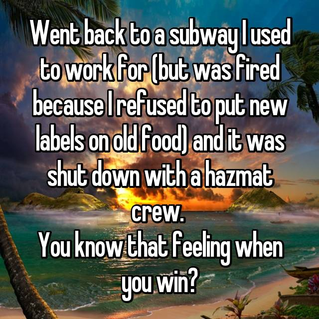 Went back to a subway I used to work for (but was fired because I refused to put new labels on old food) and it was shut down with a hazmat crew.  You know that feeling when you win?