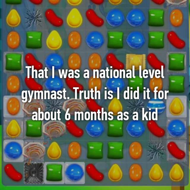 That I was a national level gymnast. Truth is I did it for about 6 months as a kid