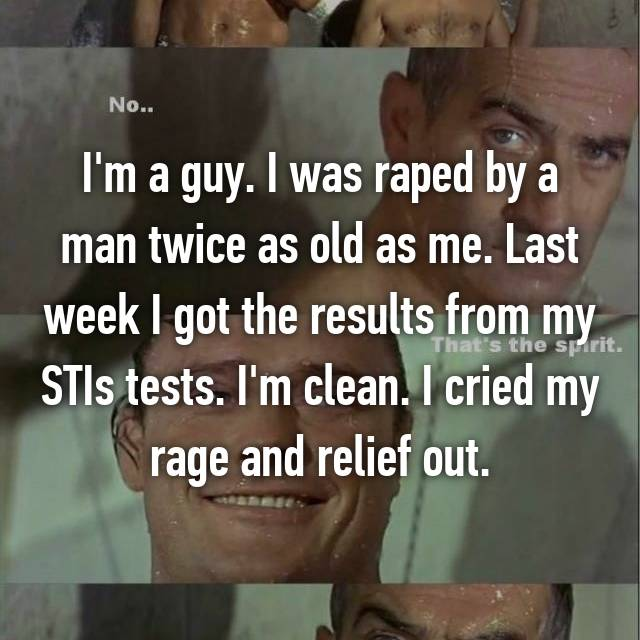 I'm a guy. I was raped by a man twice as old as me. Last week I got the results from my STIs tests. I'm clean. I cried my rage and relief out.