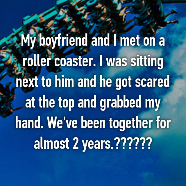 My boyfriend and I met on a roller coaster. I was sitting next to him and he got scared at the top and grabbed my hand. We've been together for almost 2 years.❤️❤️❤️