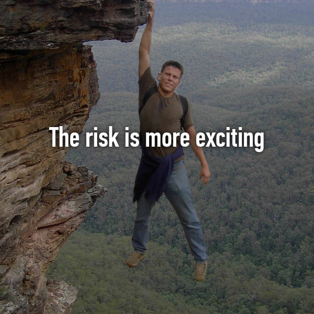 The risk is more exciting