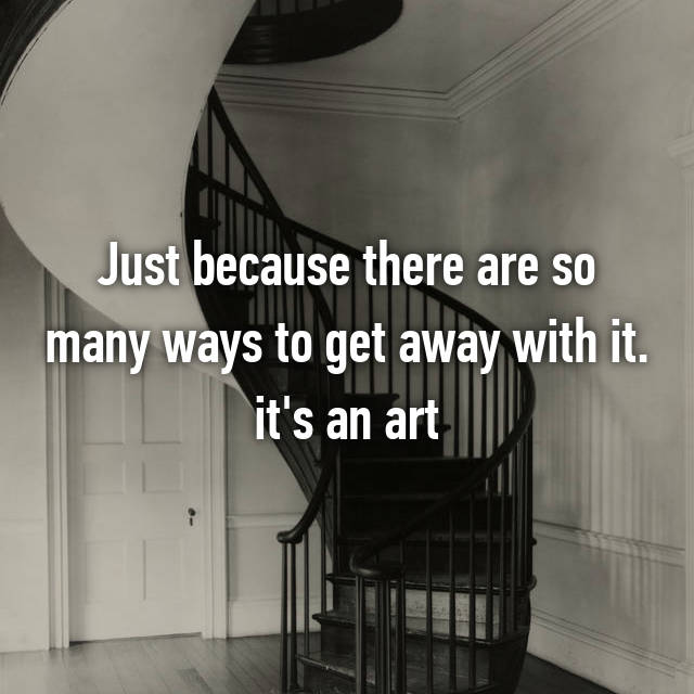 Just because there are so many ways to get away with it. it's an art