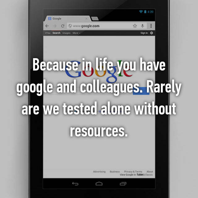 Because in life you have google and colleagues. Rarely are we tested alone without resources.
