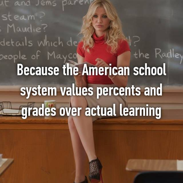 Because the American school system values percents and grades over actual learning