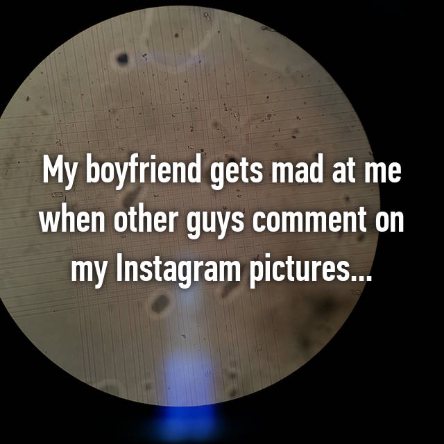 My boyfriend gets mad at me when other guys comment on my Instagram pictures...😑